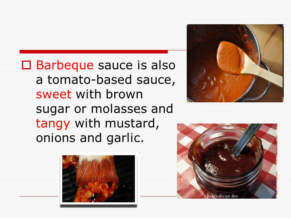  Barbeque sauce is also a tomato-based sauce, sweet with brown sugar or molasses and tangy with mustard, onions and garlic.