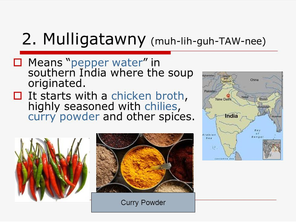 "2. Mulligatawny (muh-lih-guh-TAW-nee)  Means ""pepper water"" in southern India where the soup originated.  It starts with a chicken broth, highly sea"