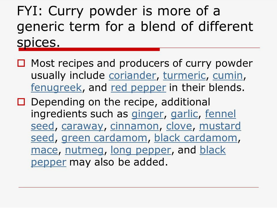 FYI: Curry powder is more of a generic term for a blend of different spices.  Most recipes and producers of curry powder usually include coriander, t