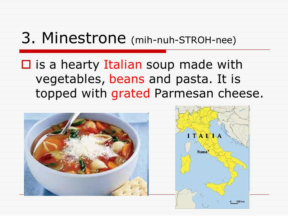 3. Minestrone (mih-nuh-STROH-nee)  is a hearty Italian soup made with vegetables, beans and pasta. It is topped with grated Parmesan cheese.