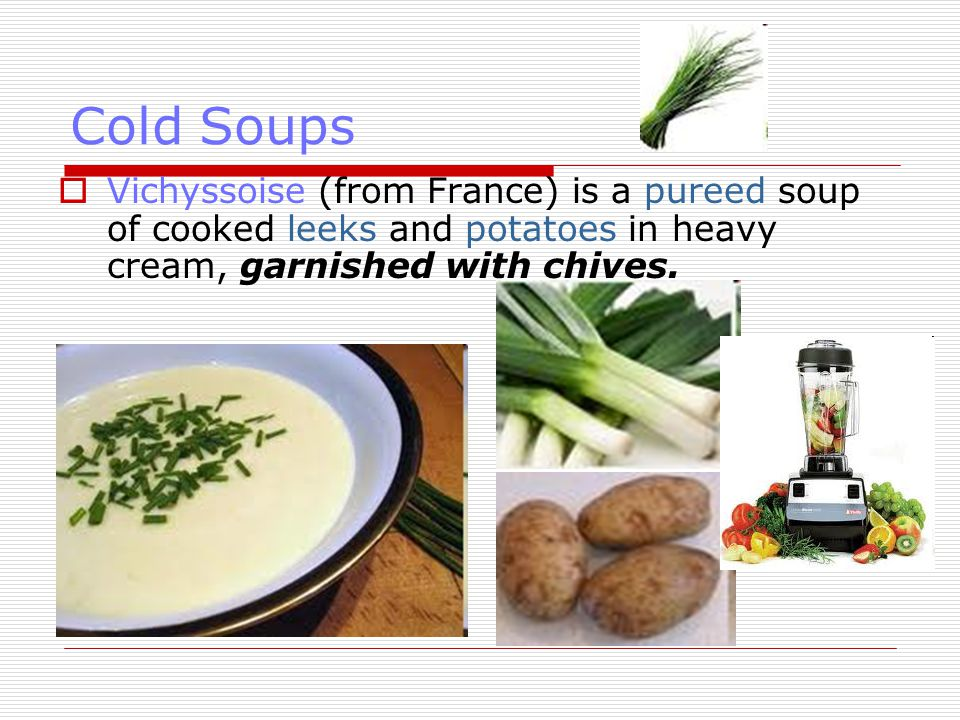 Cold Soups  Vichyssoise (from France) is a pureed soup of cooked leeks and potatoes in heavy cream, garnished with chives.