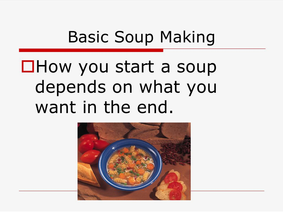 Basic Soup Making  How you start a soup depends on what you want in the end.