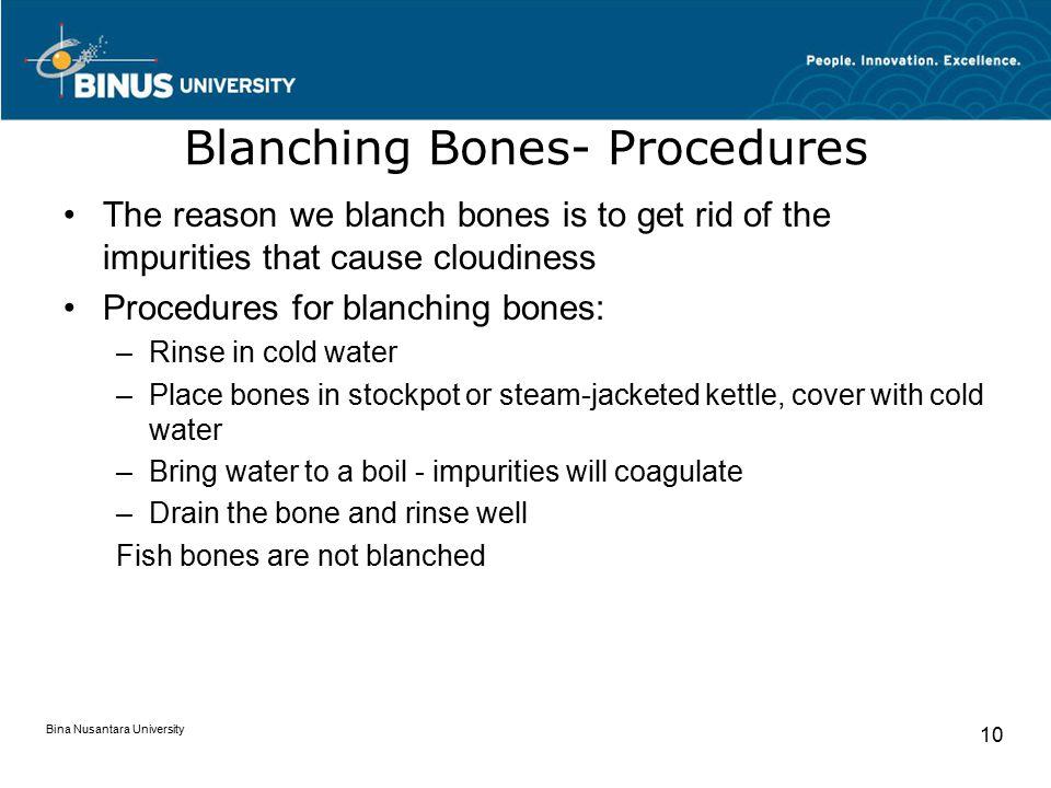 Bina Nusantara University 10 Blanching Bones- Procedures The reason we blanch bones is to get rid of the impurities that cause cloudiness Procedures f