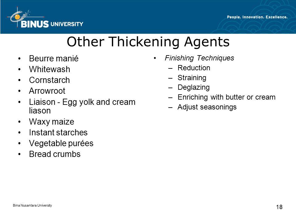 Bina Nusantara University 18 Other Thickening Agents Beurre manié Whitewash Cornstarch Arrowroot Liaison - Egg yolk and cream liason Waxy maize Instan