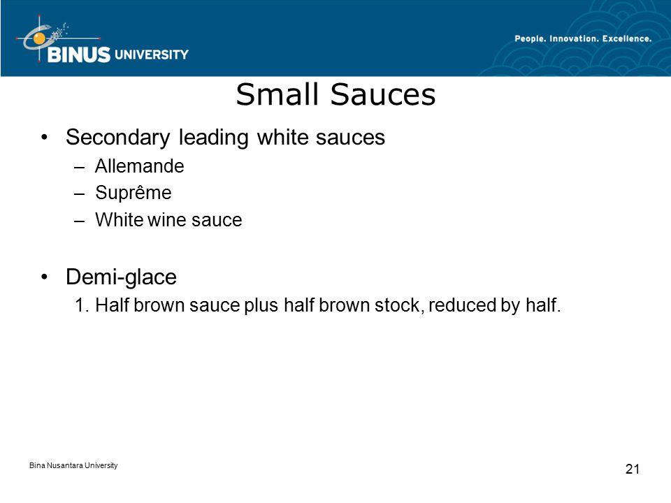 Bina Nusantara University 21 Small Sauces Secondary leading white sauces –Allemande –Suprême –White wine sauce Demi-glace  Half brown sauce plus half brown stock, reduced by half.