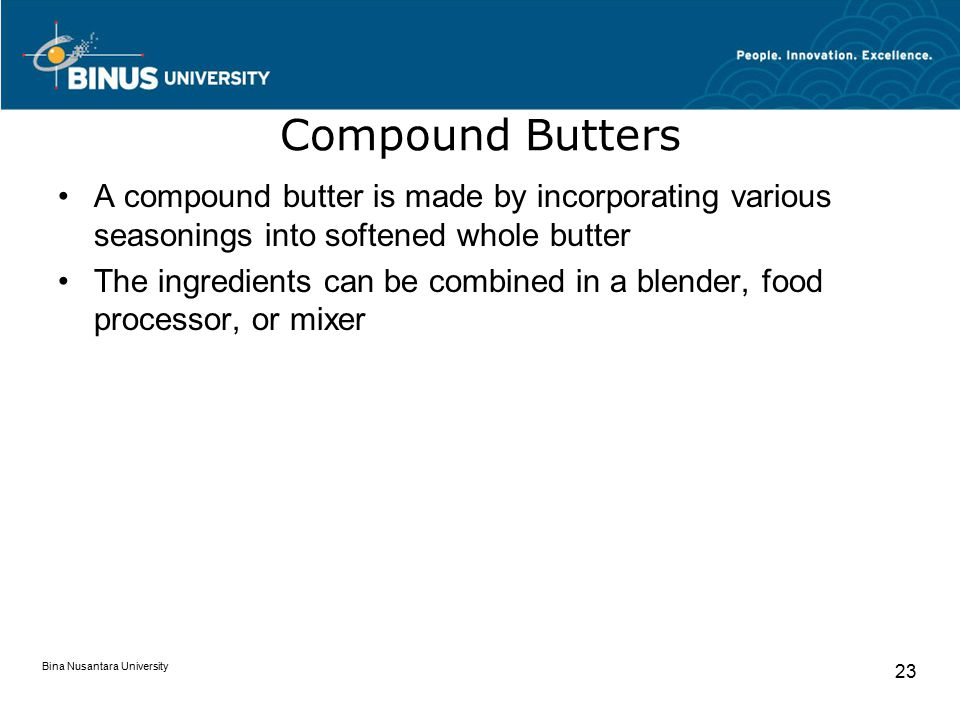 Bina Nusantara University 23 Compound Butters A compound butter is made by incorporating various seasonings into softened whole butter The ingredients