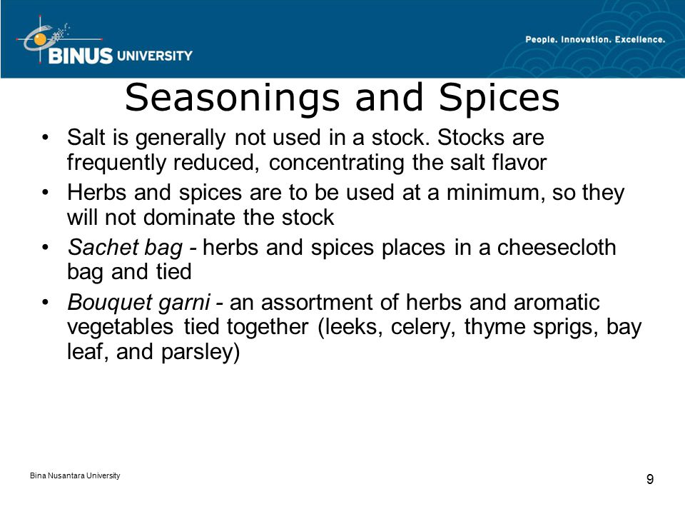 Bina Nusantara University 9 Seasonings and Spices Salt is generally not used in a stock. Stocks are frequently reduced, concentrating the salt flavor