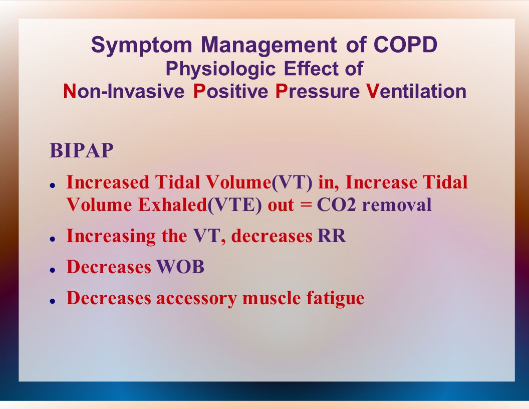 Symptom Management of COPD Physiologic Effect of Non-Invasive Positive Pressure Ventilation BIPAP Increased Tidal Volume(VT) in, Increase Tidal Volume Exhaled(VTE) out = CO2 removal Increasing the VT, decreases RR Decreases WOB Decreases accessory muscle fatigue