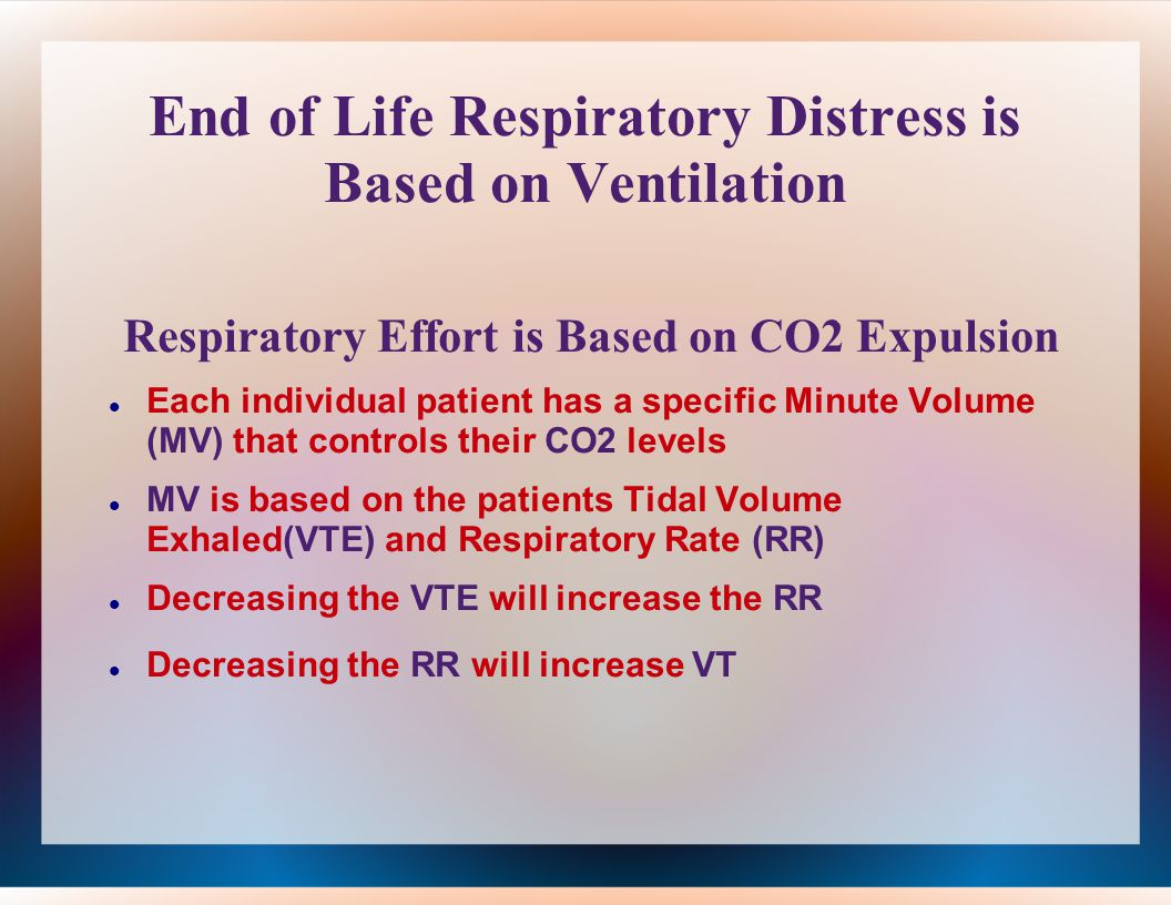 End of Life Respiratory Distress is Based on Ventilation Respiratory Effort is Based on CO2 Expulsion Each individual patient has a specific Minute Volume (MV) that controls their CO2 levels MV is based on the patients Tidal Volume Exhaled(VTE) and Respiratory Rate (RR) Decreasing the VTE will increase the RR Decreasing the RR will increase VT