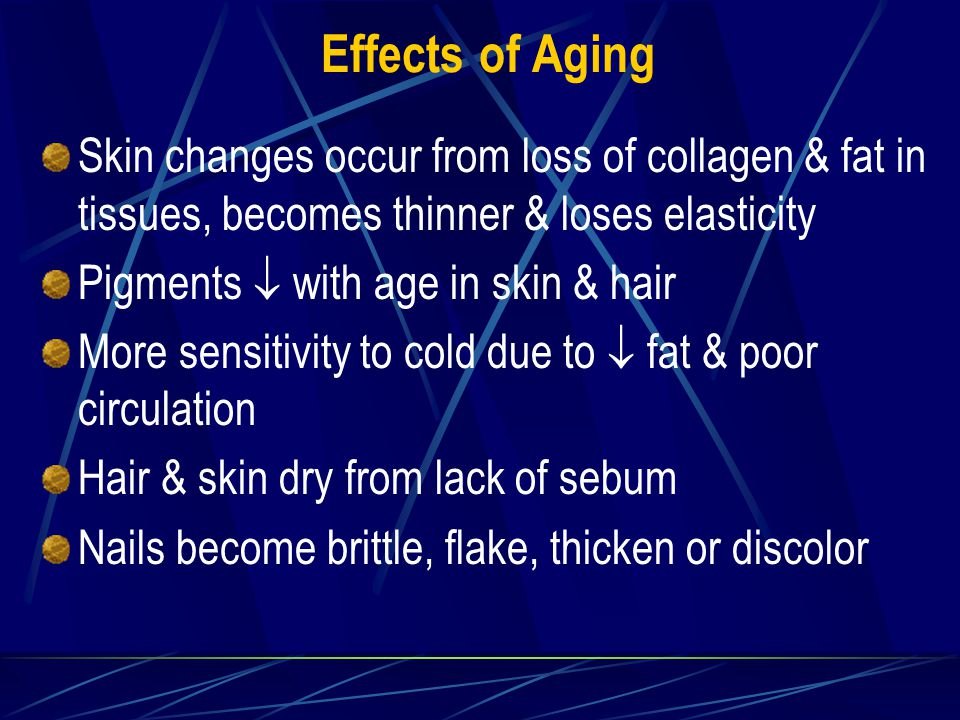 Effects of Aging Skin changes occur from loss of collagen & fat in tissues, becomes thinner & loses elasticity Pigments  with age in skin & hair More sensitivity to cold due to  fat & poor circulation Hair & skin dry from lack of sebum Nails become brittle, flake, thicken or discolor