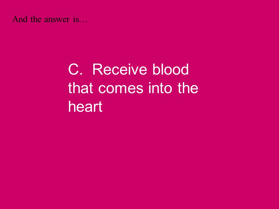And the answer is… C. Receive blood that comes into the heart