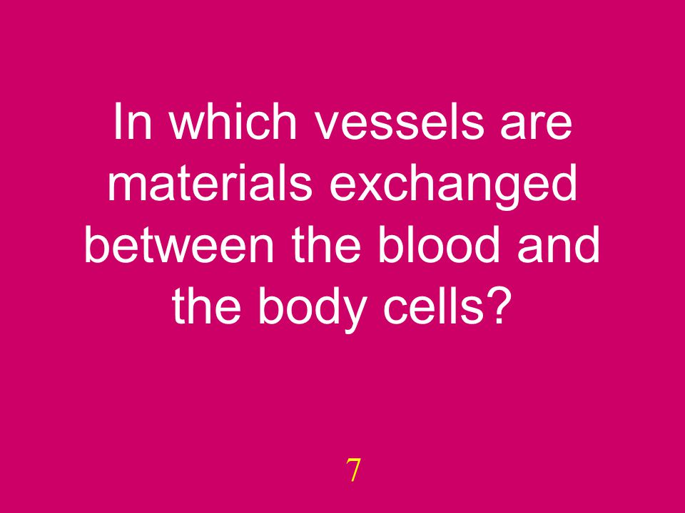 In which vessels are materials exchanged between the blood and the body cells 7