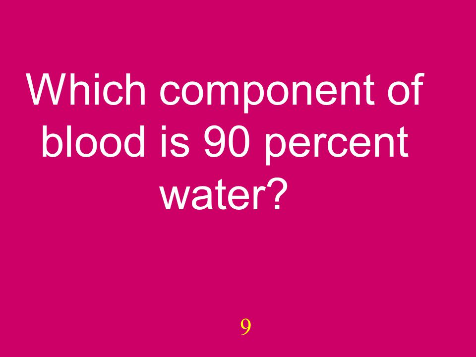 9 Which component of blood is 90 percent water