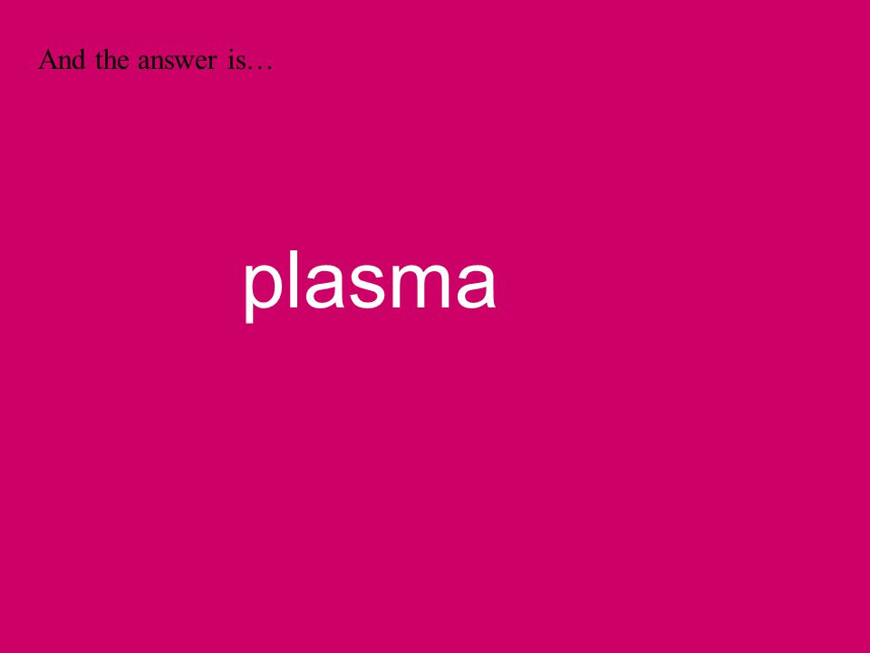 And the answer is… plasma