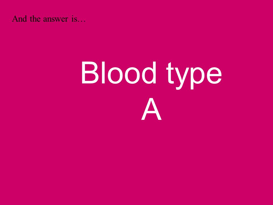 And the answer is… Blood type A