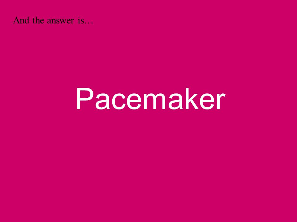 And the answer is… Pacemaker