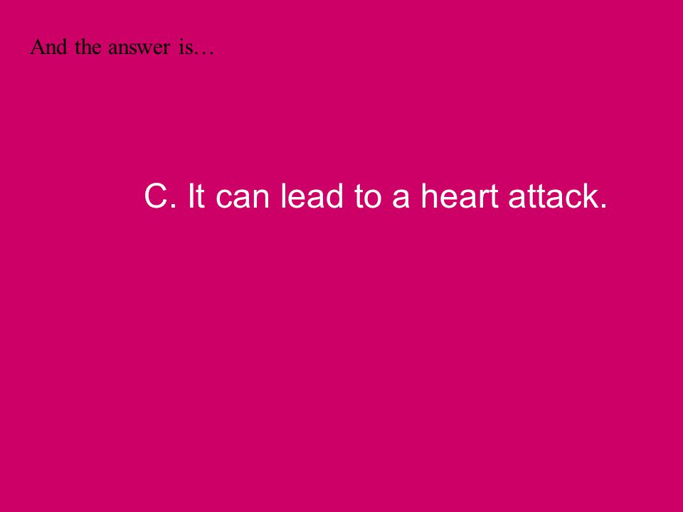 And the answer is… C. It can lead to a heart attack.