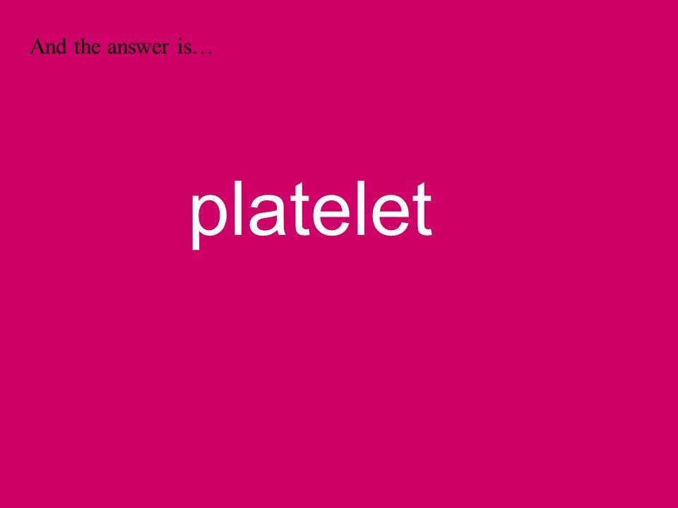 And the answer is… platelet