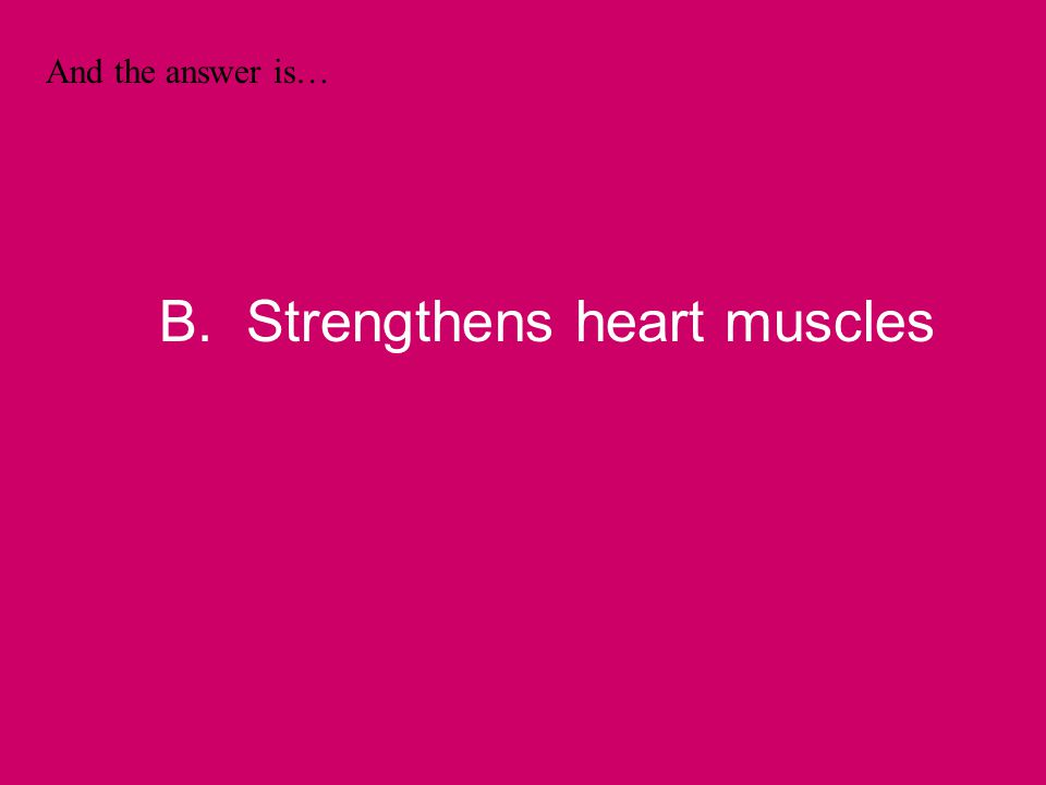 And the answer is… B. Strengthens heart muscles