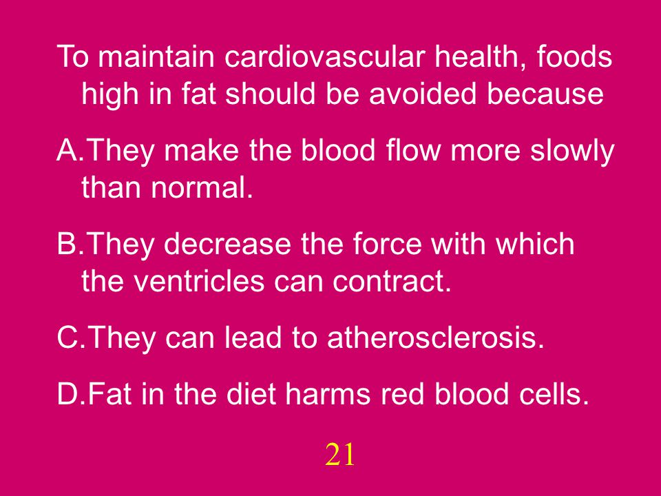21 To maintain cardiovascular health, foods high in fat should be avoided because A.They make the blood flow more slowly than normal.