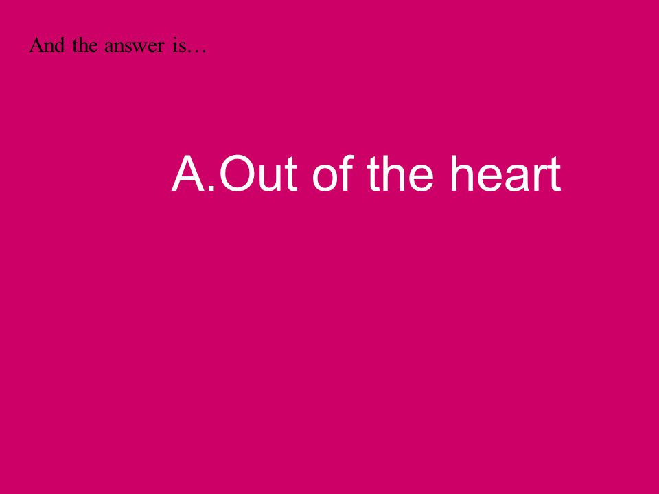 And the answer is… A.Out of the heart