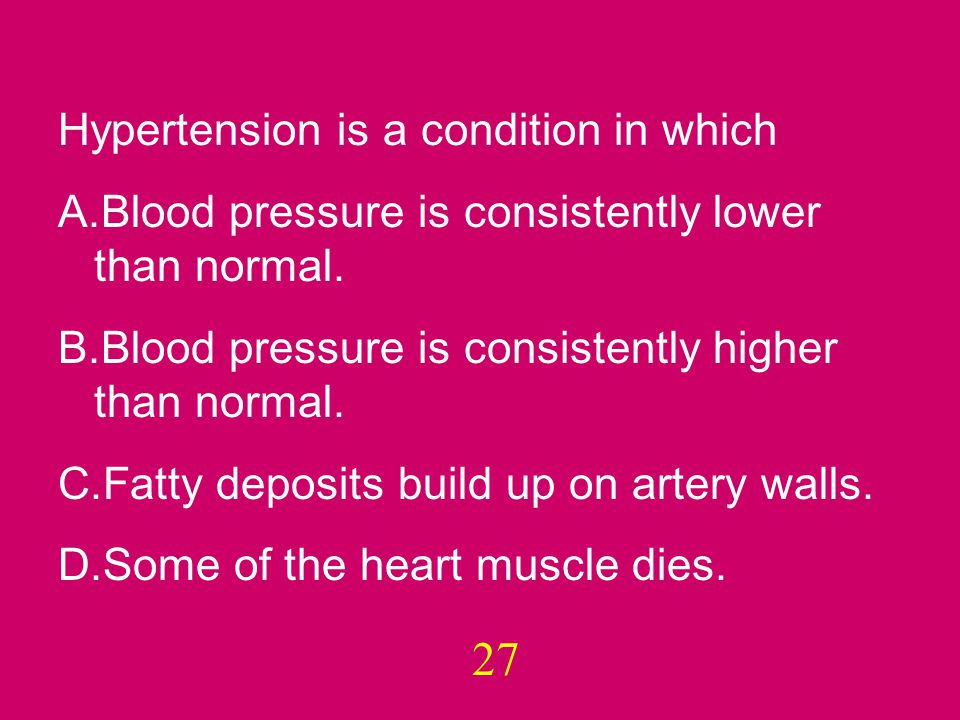 27 Hypertension is a condition in which A.Blood pressure is consistently lower than normal.