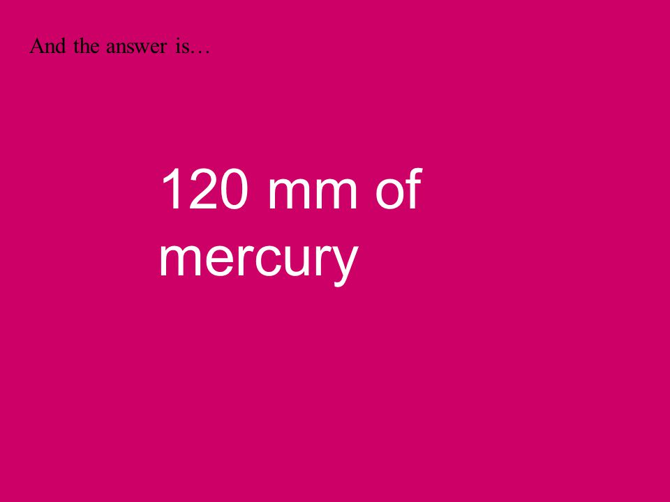 And the answer is… 120 mm of mercury