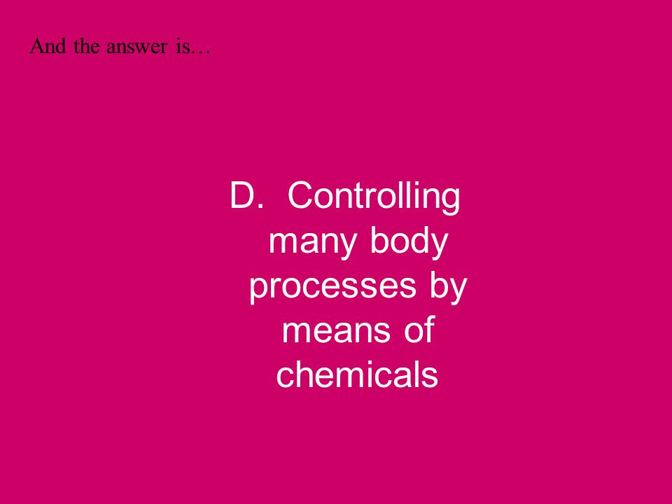 And the answer is… D. Controlling many body processes by means of chemicals