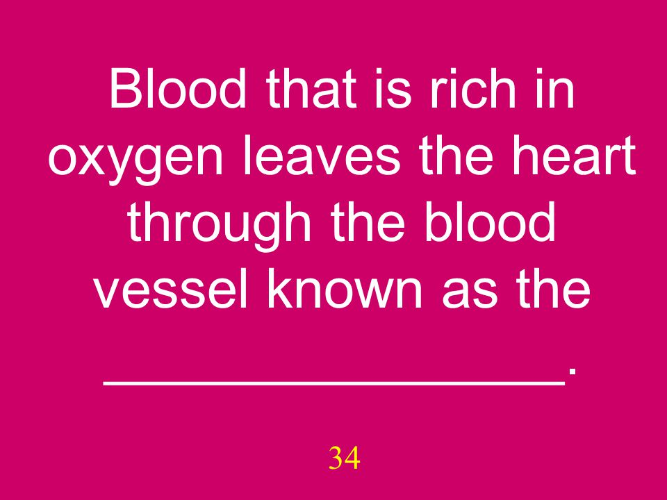 34 Blood that is rich in oxygen leaves the heart through the blood vessel known as the _______________.