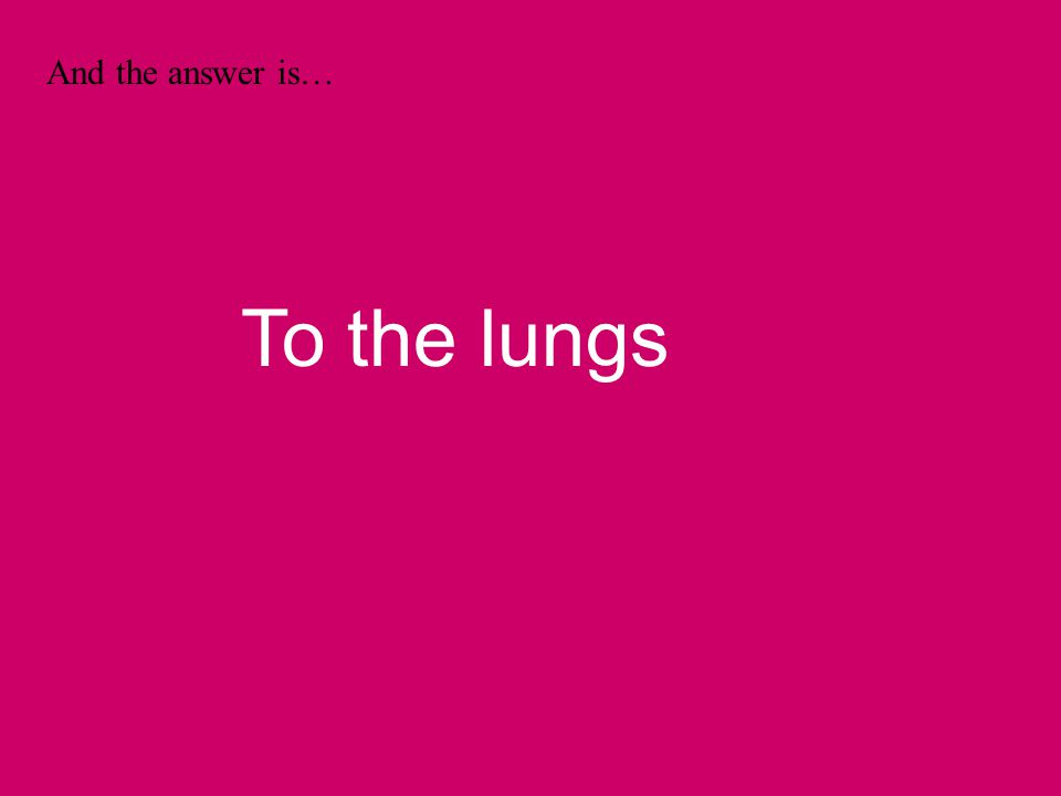 And the answer is… To the lungs