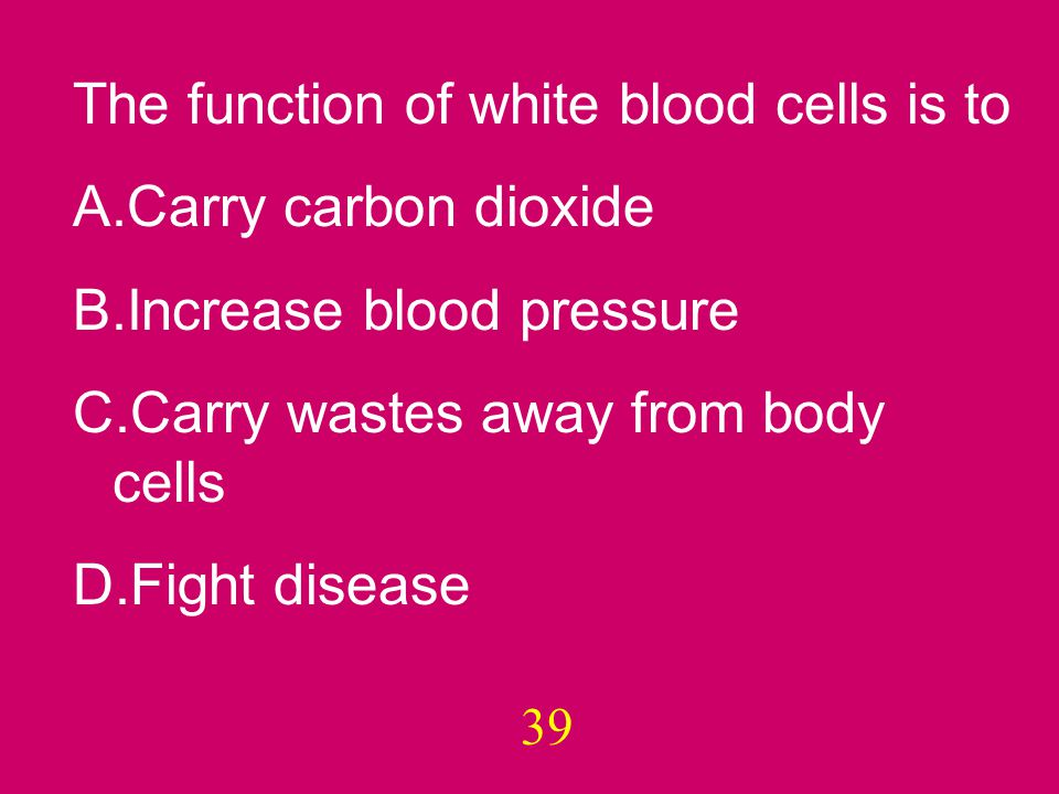 39 The function of white blood cells is to A.Carry carbon dioxide B.Increase blood pressure C.Carry wastes away from body cells D.Fight disease