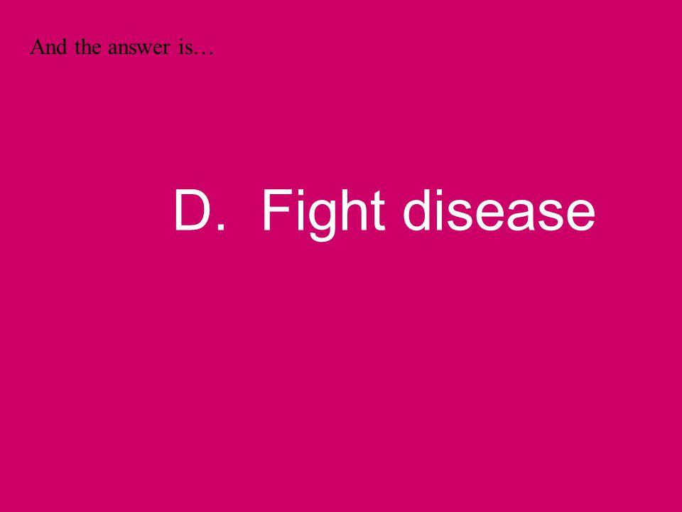 And the answer is… D. Fight disease