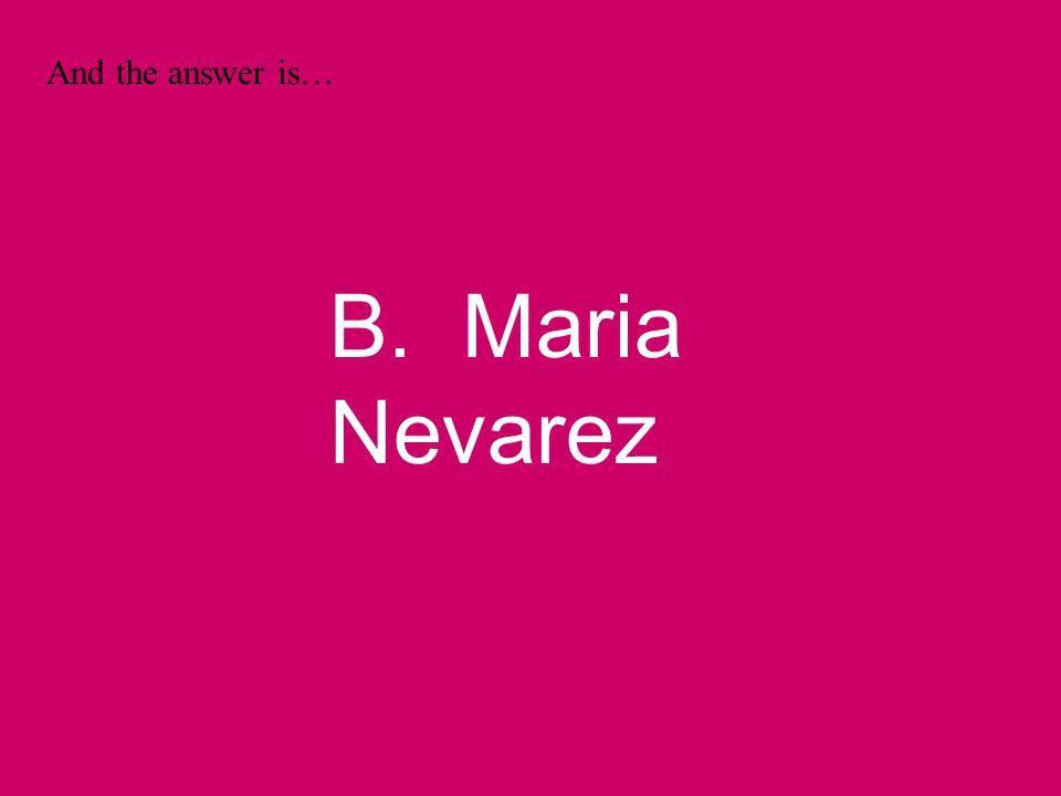 And the answer is… B. Maria Nevarez