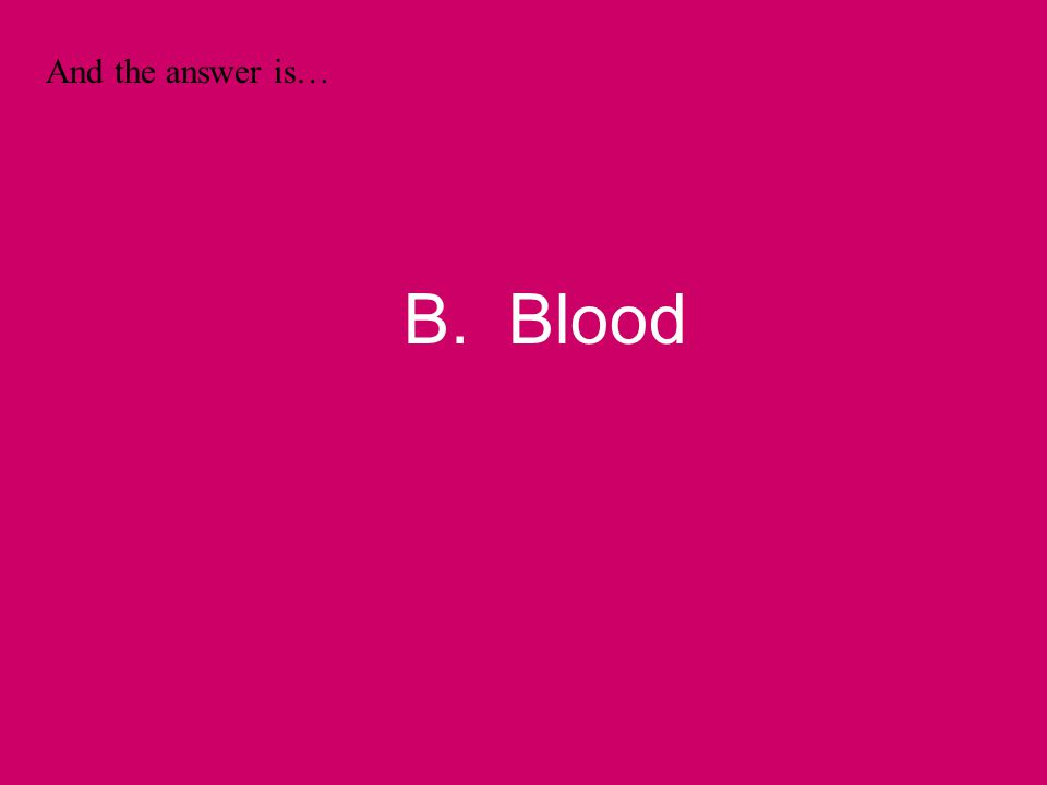 And the answer is… B. Blood