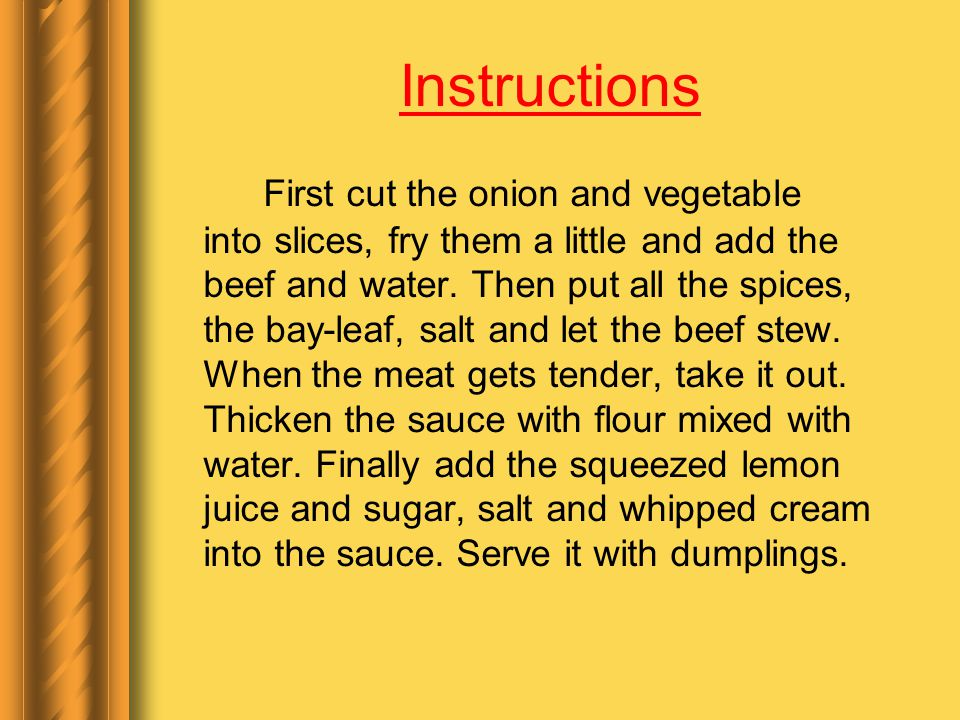 Instructions First cut the onion and vegetable into slices, fry them a little and add the beef and water.