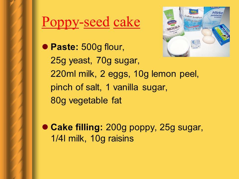 Poppy-seed cake Paste: 500g flour, 25g yeast, 70g sugar, 220ml milk, 2 eggs, 10g lemon peel, pinch of salt, 1 vanilla sugar, 80g vegetable fat Cake filling: 200g poppy, 25g sugar, 1/4l milk, 10g raisins
