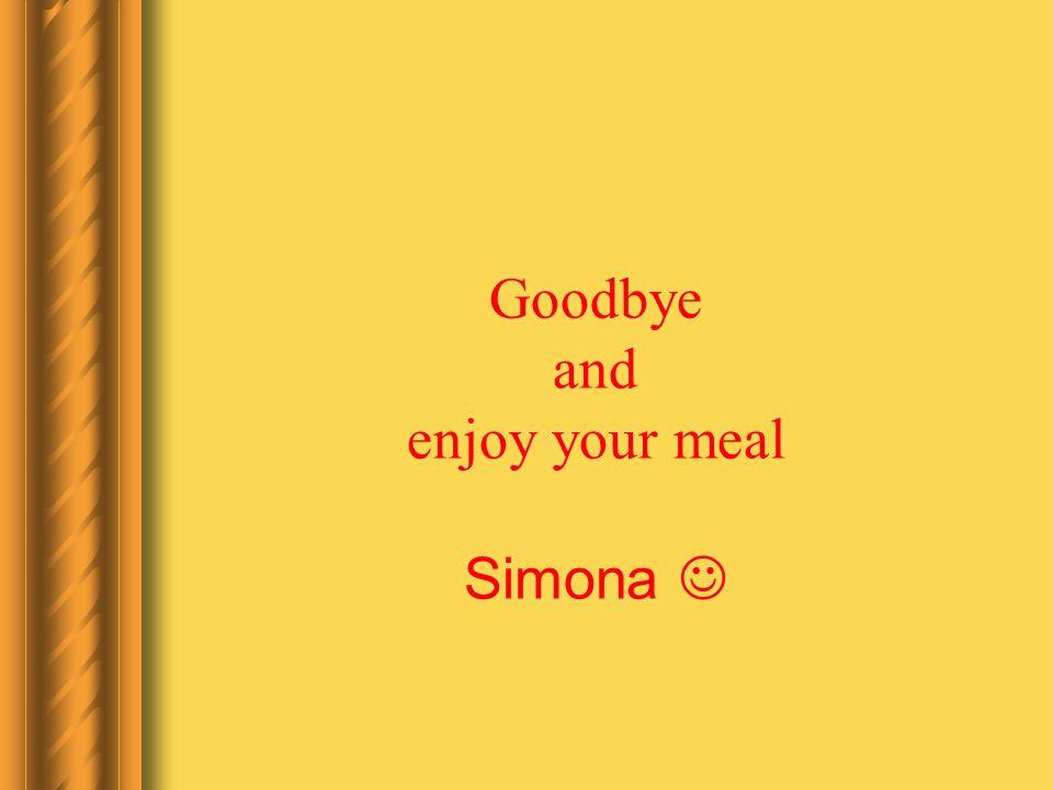 Goodbye and enjoy your meal Simona