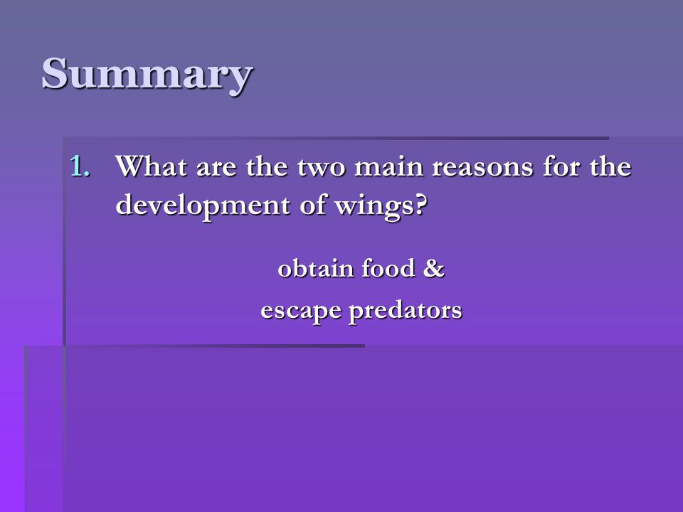 Summary 1.What are the two main reasons for the development of wings? obtain food & escape predators