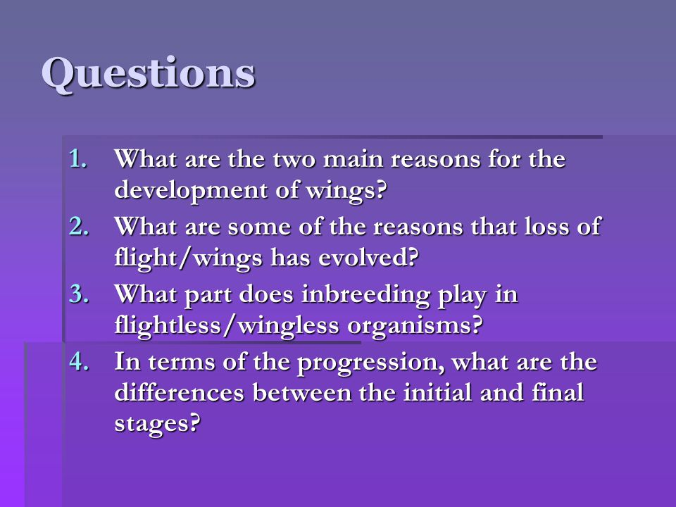 Questions 1.What are the two main reasons for the development of wings? 2.What are some of the reasons that loss of flight/wings has evolved? 3.What p
