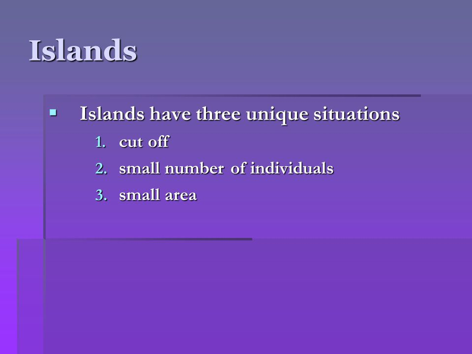 Islands  Islands have three unique situations 1. cut off 2. small number of individuals 3. small area