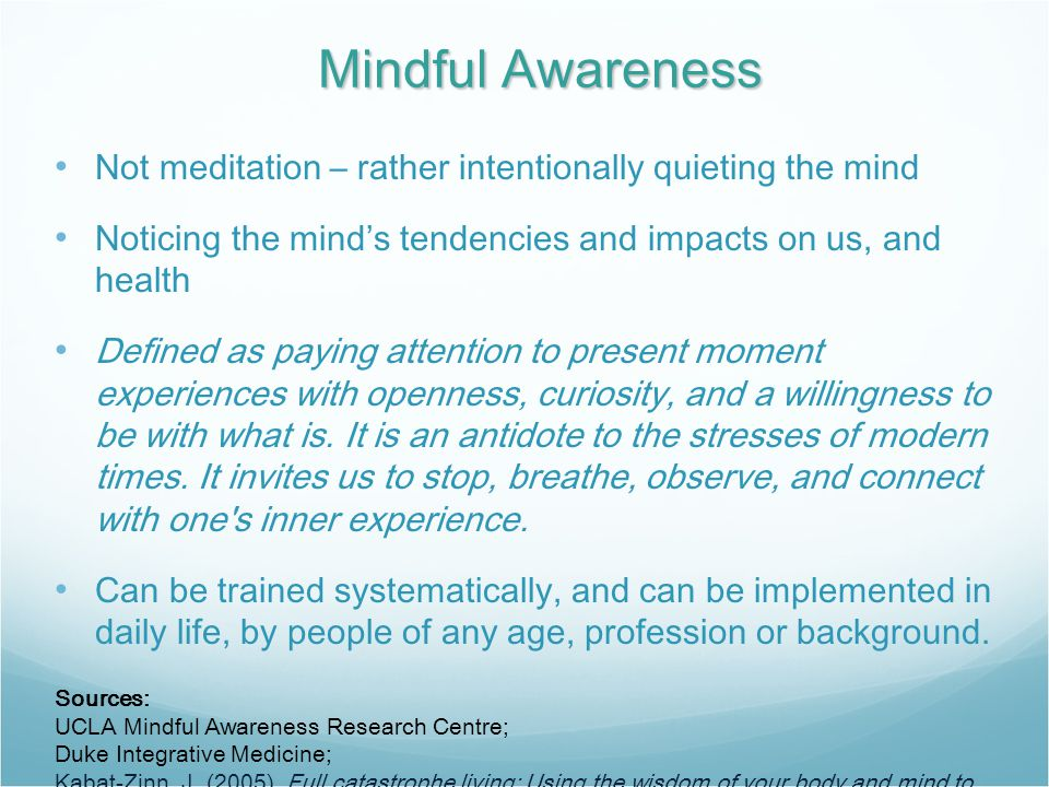 Mindful Awareness Not meditation – rather intentionally quieting the mind Noticing the mind's tendencies and impacts on us, and health Defined as paying attention to present moment experiences with openness, curiosity, and a willingness to be with what is.