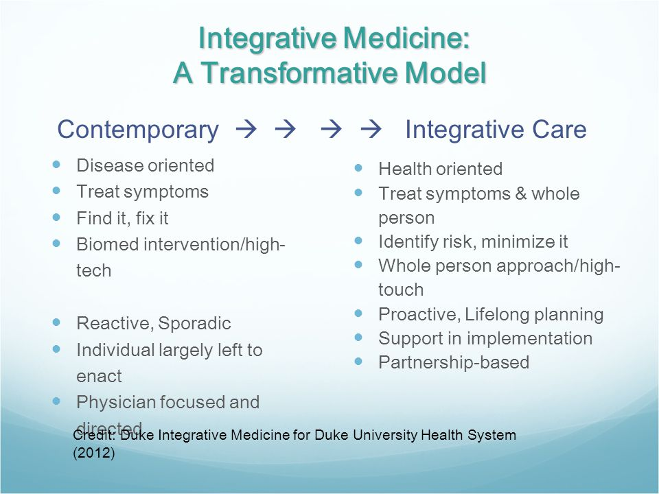 Integrative Medicine: A Transformative Model Integrative Medicine: A Transformative Model Disease oriented Treat symptoms Find it, fix it Biomed intervention/high- tech Reactive, Sporadic Individual largely left to enact Physician focused and directed Health oriented Treat symptoms & whole person Identify risk, minimize it Whole person approach/high- touch Proactive, Lifelong planning Support in implementation Partnership-based Contemporary     Integrative Care Credit: Duke Integrative Medicine for Duke University Health System (2012)