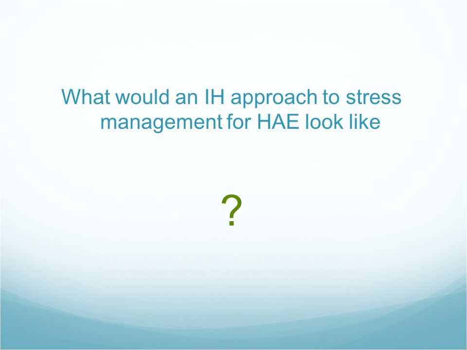 What would an IH approach to stress management for HAE look like