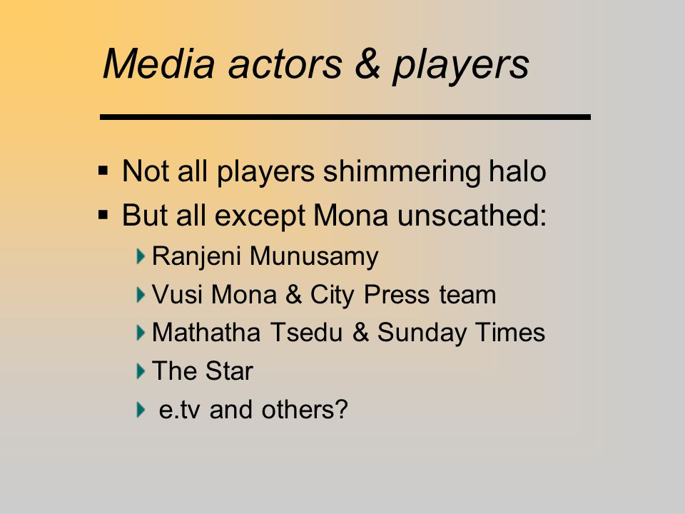 Media actors & players  Not all players shimmering halo  But all except Mona unscathed: Ranjeni Munusamy Vusi Mona & City Press team Mathatha Tsedu