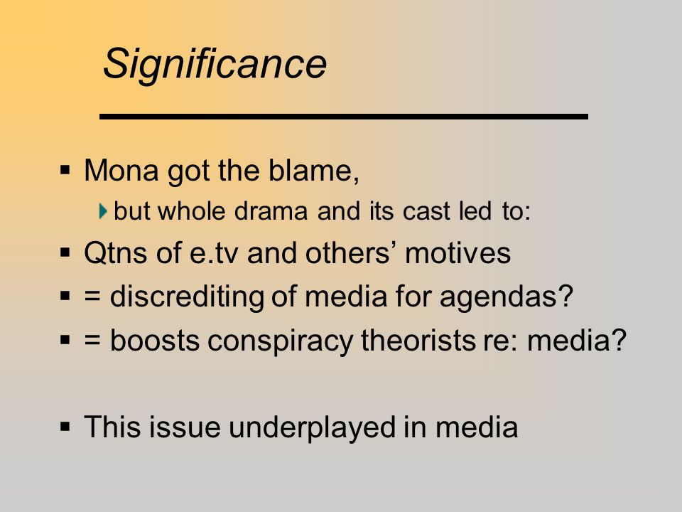 Significance  Mona got the blame, but whole drama and its cast led to:  Qtns of e.tv and others' motives  = discrediting of media for agendas?  =