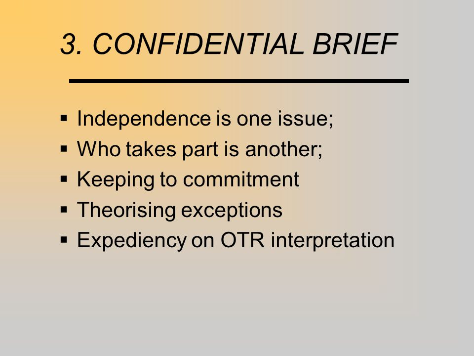 3. CONFIDENTIAL BRIEF  Independence is one issue;  Who takes part is another;  Keeping to commitment  Theorising exceptions  Expediency on OTR in