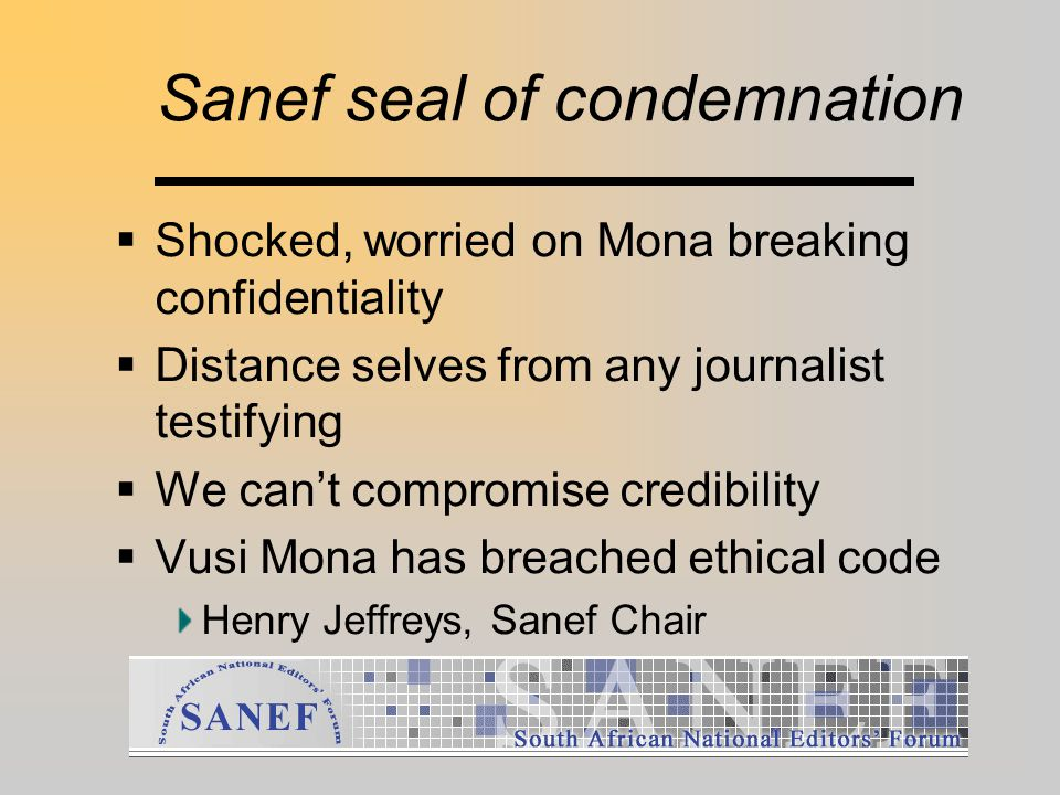 Sanef seal of condemnation  Shocked, worried on Mona breaking confidentiality  Distance selves from any journalist testifying  We can't compromise