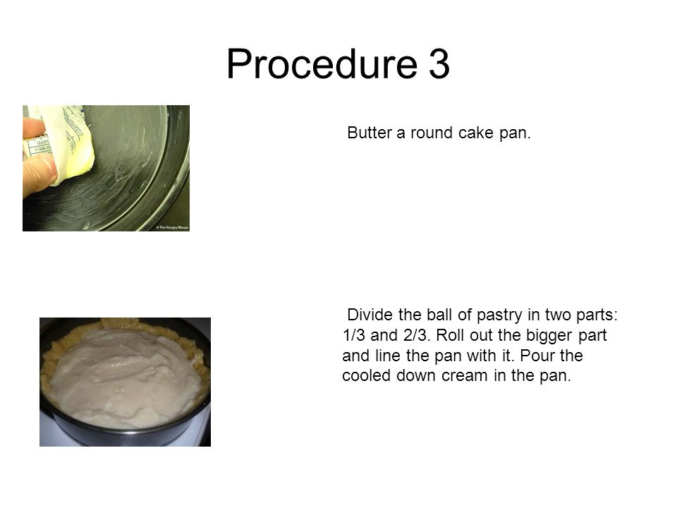 Procedure 3 Butter a round cake pan. Divide the ball of pastry in two parts: 1/3 and 2/3. Roll out the bigger part and line the pan with it. Pour the