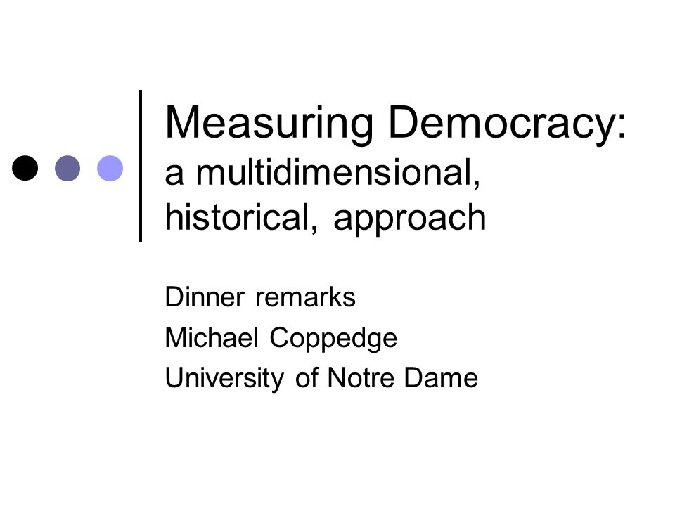 Measuring Democracy: a multidimensional, historical, approach Dinner remarks Michael Coppedge University of Notre Dame