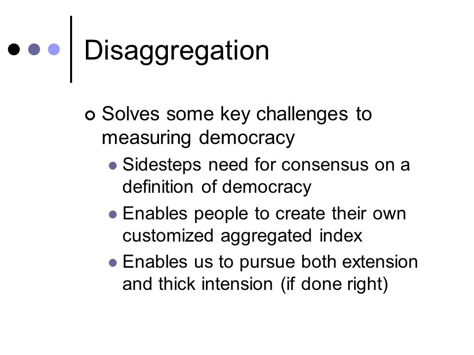 Disaggregation Solves some key challenges to measuring democracy Sidesteps need for consensus on a definition of democracy Enables people to create their own customized aggregated index Enables us to pursue both extension and thick intension (if done right)